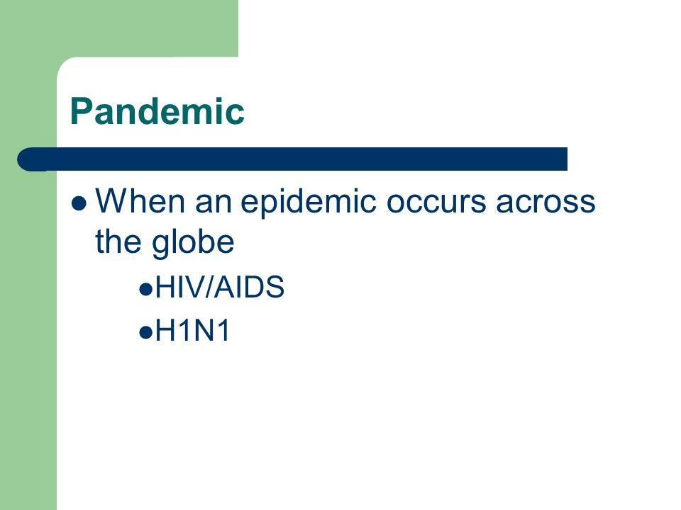 Pandemic When an epidemic occurs across the globe HIV/AIDS H1N1