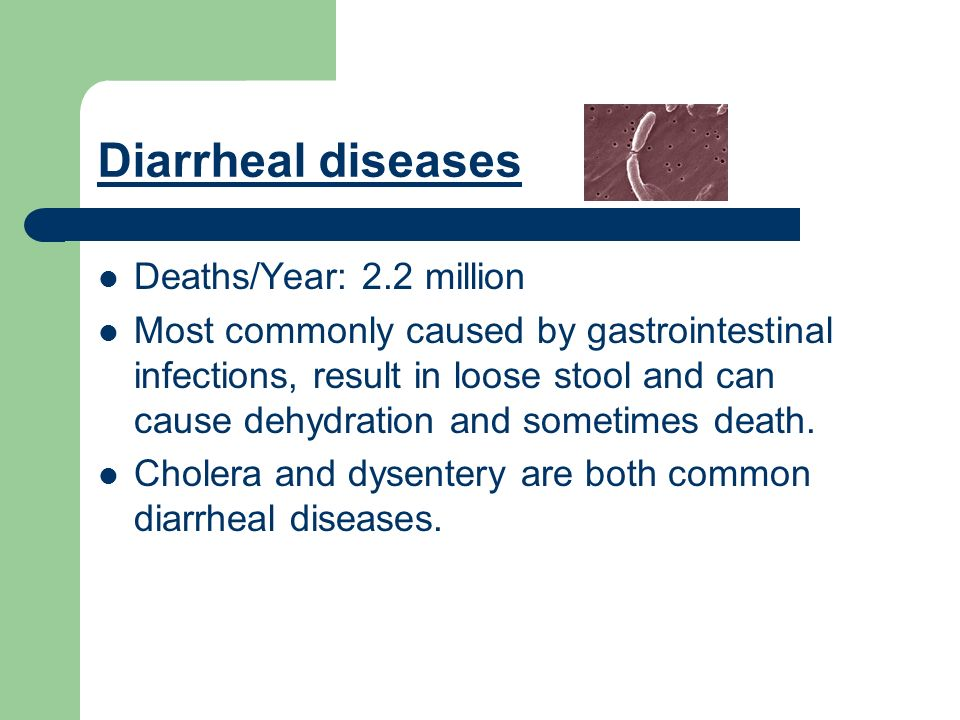 Diarrheal diseases Deaths/Year: 2.2 million Most commonly caused by gastrointestinal infections, result in loose stool and can cause dehydration and sometimes death.