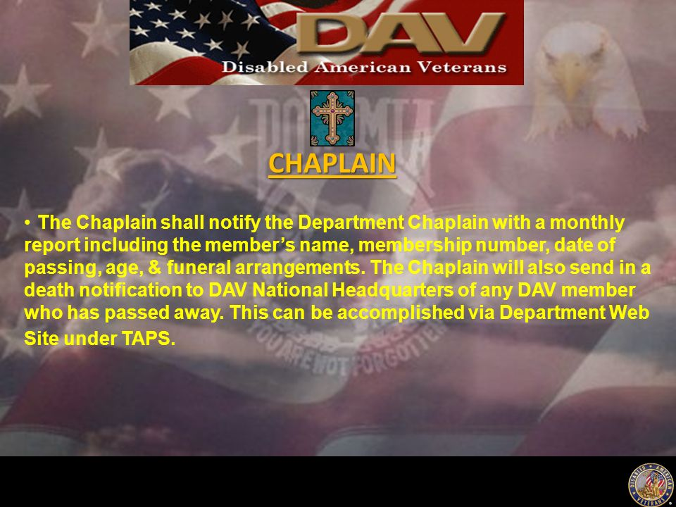 The Chaplain shall notify the Department Chaplain with a monthly report including the member's name, membership number, date of passing, age, & funeral arrangements.