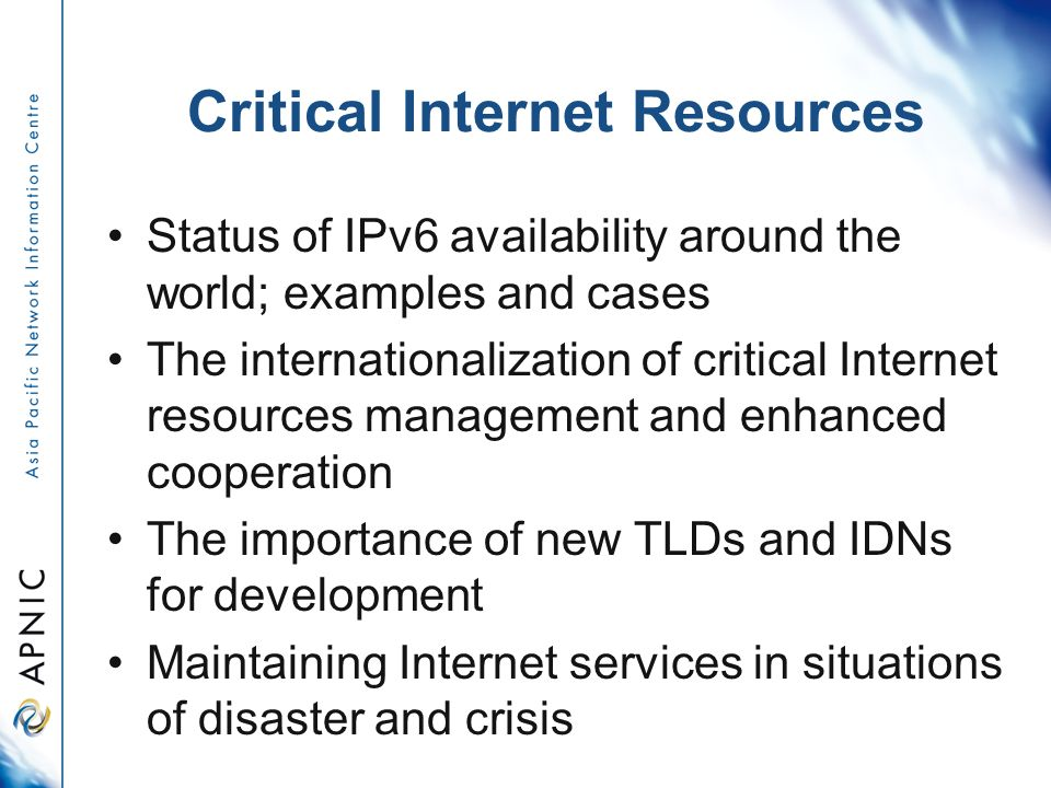 Critical Internet Resources Status of IPv6 availability around the world; examples and cases The internationalization of critical Internet resources management and enhanced cooperation The importance of new TLDs and IDNs for development Maintaining Internet services in situations of disaster and crisis