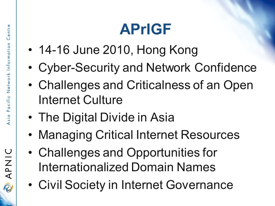APrIGF June 2010, Hong Kong Cyber-Security and Network Confidence Challenges and Criticalness of an Open Internet Culture The Digital Divide in Asia Managing Critical Internet Resources Challenges and Opportunities for Internationalized Domain Names Civil Society in Internet Governance