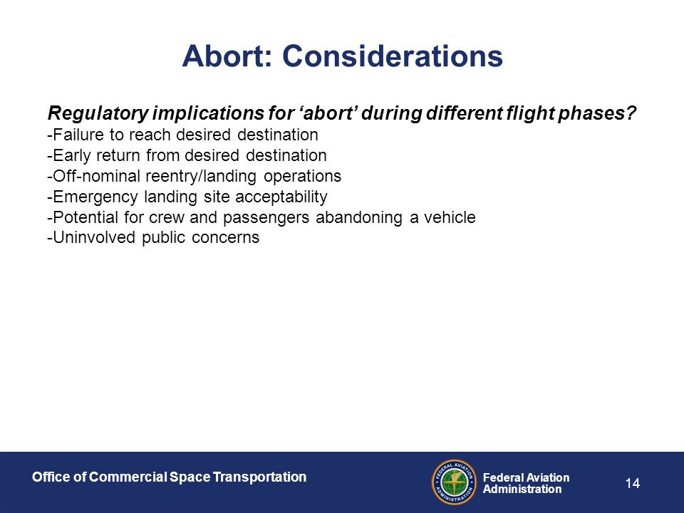 Office of Commercial Space Transportation Federal Aviation Administration 14 Abort: Considerations Regulatory implications for 'abort' during different flight phases.