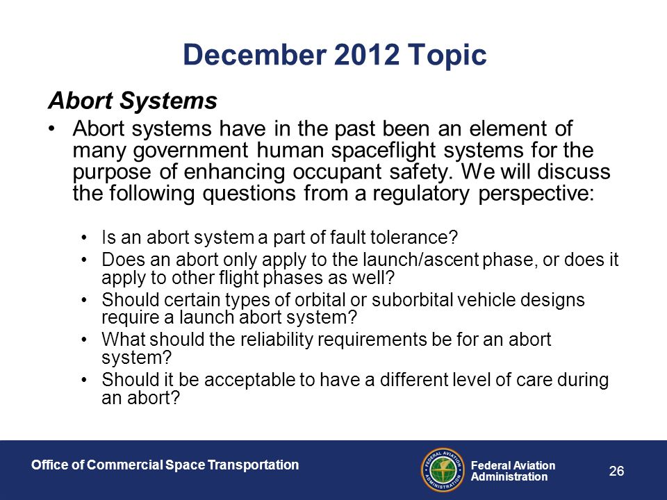 Office of Commercial Space Transportation Federal Aviation Administration 26 December 2012 Topic Abort Systems Abort systems have in the past been an element of many government human spaceflight systems for the purpose of enhancing occupant safety.