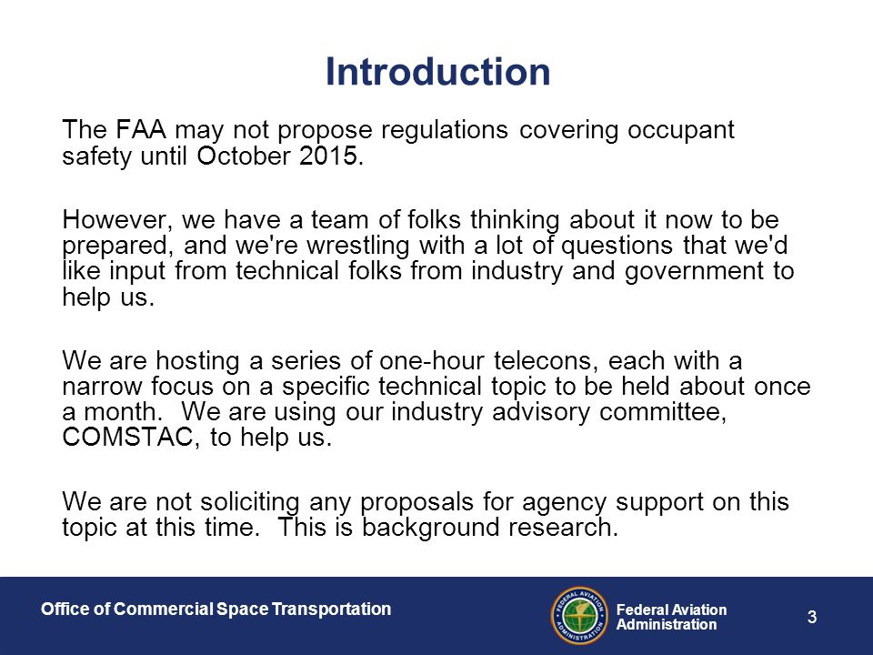 Office of Commercial Space Transportation Federal Aviation Administration 3 Introduction The FAA may not propose regulations covering occupant safety until October 2015.