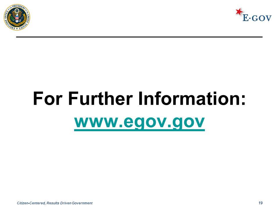 Citizen-Centered, Results Driven Government 19 For Further Information: www.egov.gov www.egov.gov