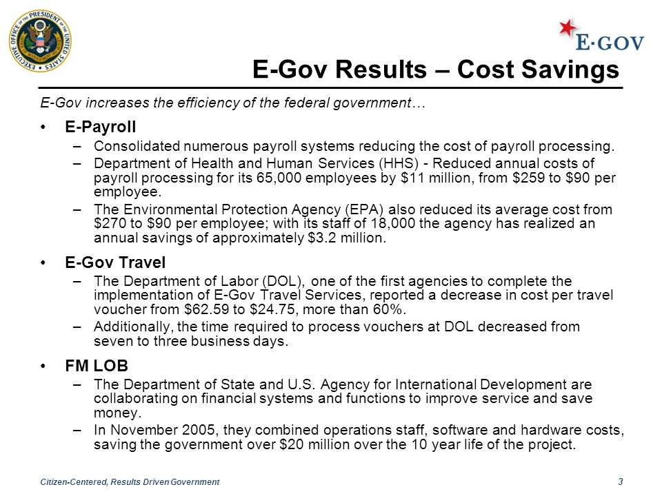Citizen-Centered, Results Driven Government 3 E-Gov Results – Cost Savings E-Gov increases the efficiency of the federal government… E-Payroll –Consolidated numerous payroll systems reducing the cost of payroll processing.