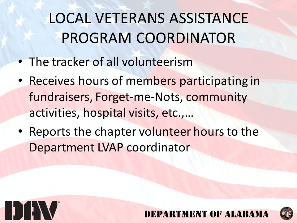 DEPARTMENT OF ALABAMA LOCAL VETERANS ASSISTANCE PROGRAM COORDINATOR The tracker of all volunteerism Receives hours of members participating in fundraisers, Forget-me-Nots, community activities, hospital visits, etc.,… Reports the chapter volunteer hours to the Department LVAP coordinator