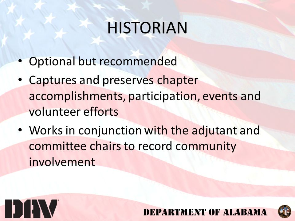 DEPARTMENT OF ALABAMA HISTORIAN Optional but recommended Captures and preserves chapter accomplishments, participation, events and volunteer efforts Works in conjunction with the adjutant and committee chairs to record community involvement