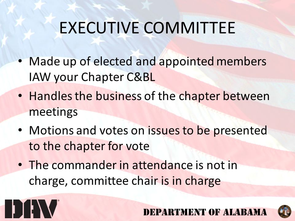 DEPARTMENT OF ALABAMA EXECUTIVE COMMITTEE Made up of elected and appointed members IAW your Chapter C&BL Handles the business of the chapter between meetings Motions and votes on issues to be presented to the chapter for vote The commander in attendance is not in charge, committee chair is in charge