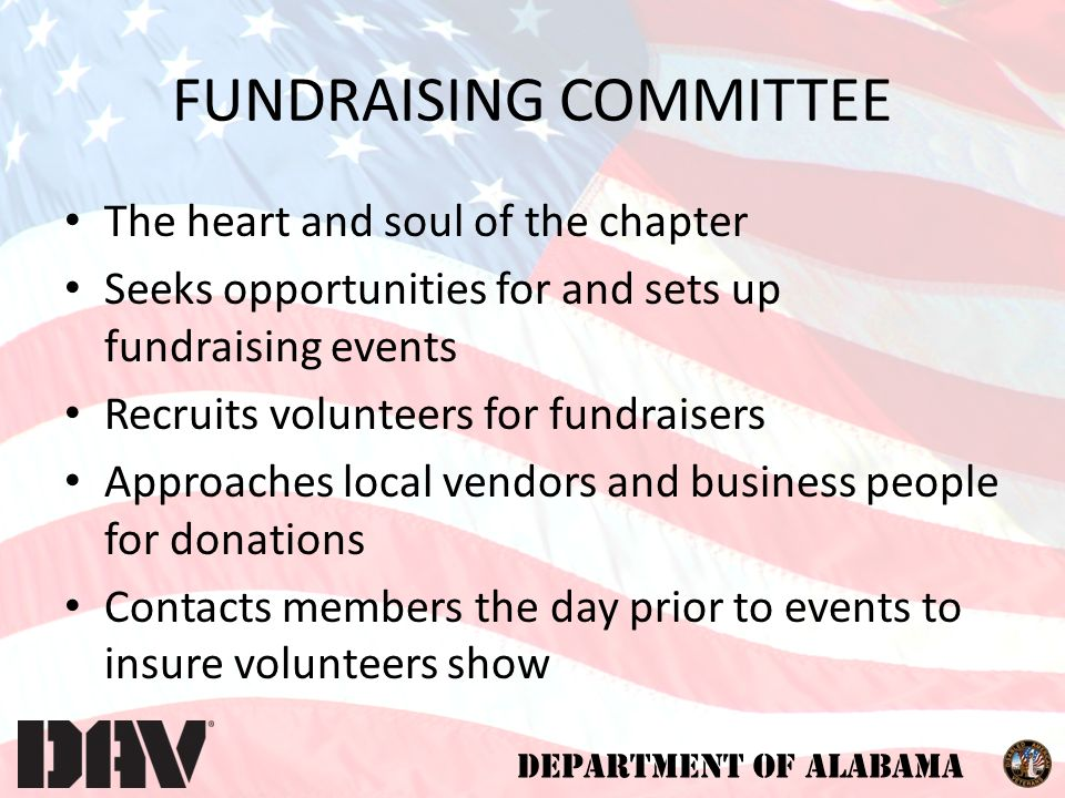 DEPARTMENT OF ALABAMA FUNDRAISING COMMITTEE The heart and soul of the chapter Seeks opportunities for and sets up fundraising events Recruits volunteers for fundraisers Approaches local vendors and business people for donations Contacts members the day prior to events to insure volunteers show