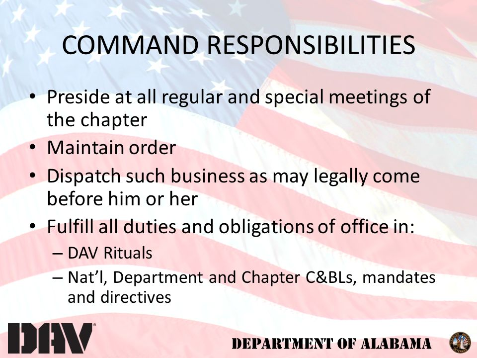 DEPARTMENT OF ALABAMA COMMAND RESPONSIBILITIES Preside at all regular and special meetings of the chapter Maintain order Dispatch such business as may legally come before him or her Fulfill all duties and obligations of office in: – DAV Rituals – Nat'l, Department and Chapter C&BLs, mandates and directives