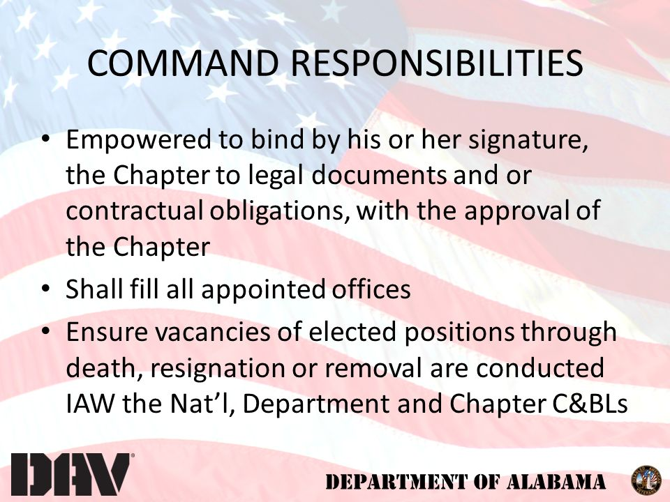 DEPARTMENT OF ALABAMA Empowered to bind by his or her signature, the Chapter to legal documents and or contractual obligations, with the approval of the Chapter Shall fill all appointed offices Ensure vacancies of elected positions through death, resignation or removal are conducted IAW the Nat'l, Department and Chapter C&BLs COMMAND RESPONSIBILITIES