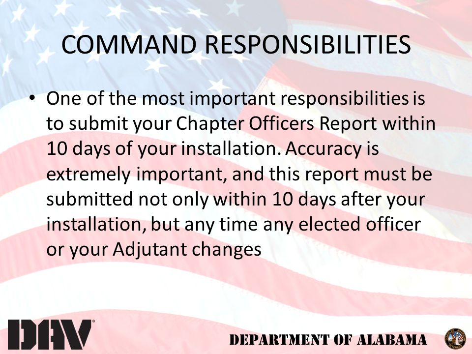 DEPARTMENT OF ALABAMA COMMAND RESPONSIBILITIES One of the most important responsibilities is to submit your Chapter Officers Report within 10 days of your installation.