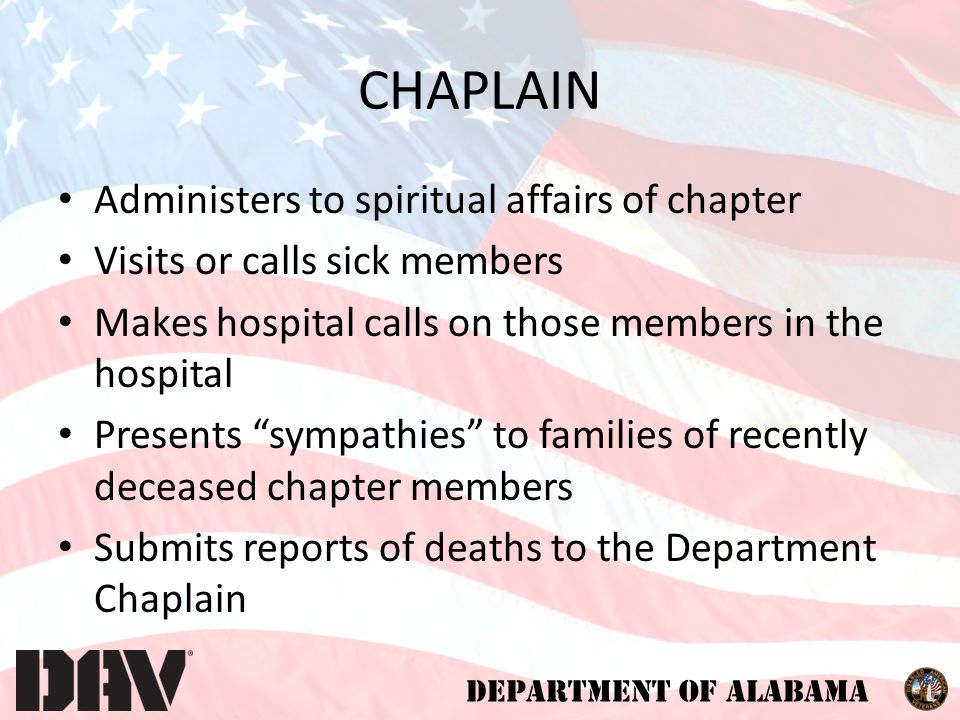 DEPARTMENT OF ALABAMA CHAPLAIN Administers to spiritual affairs of chapter Visits or calls sick members Makes hospital calls on those members in the hospital Presents sympathies to families of recently deceased chapter members Submits reports of deaths to the Department Chaplain