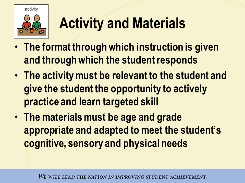 Activity and Materials The format through which instruction is given and through which the student responds The activity must be relevant to the student and give the student the opportunity to actively practice and learn targeted skill The materials must be age and grade appropriate and adapted to meet the student's cognitive, sensory and physical needs
