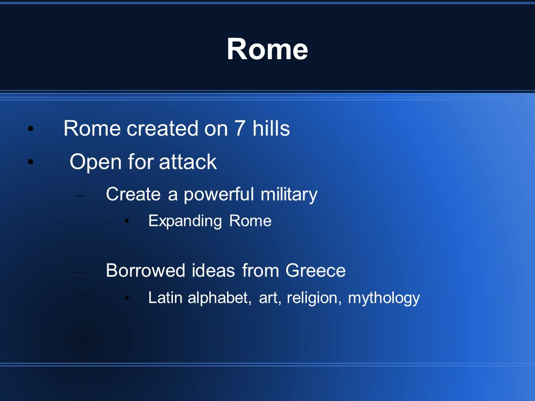Rome Rome created on 7 hills Open for attack – Create a powerful military Expanding Rome – Borrowed ideas from Greece Latin alphabet, art, religion, mythology