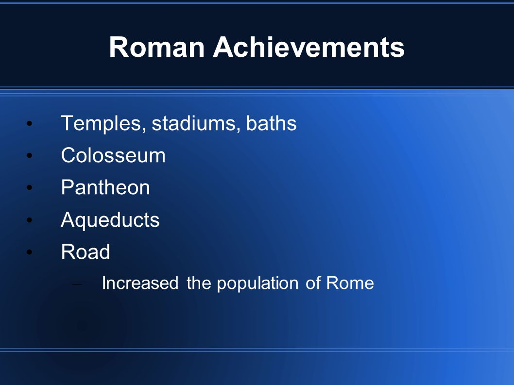 Roman Achievements Temples, stadiums, baths Colosseum Pantheon Aqueducts Road – Increased the population of Rome