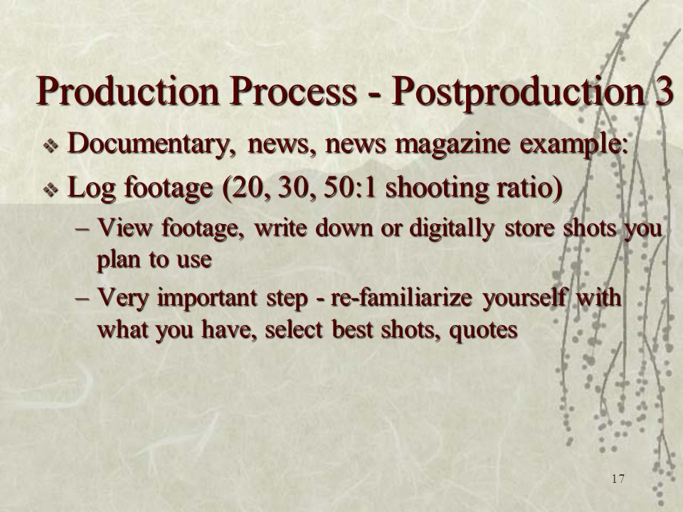 17  Documentary, news, news magazine example:  Log footage (20, 30, 50:1 shooting ratio) –View footage, write down or digitally store shots you plan to use –Very important step - re-familiarize yourself with what you have, select best shots, quotes Production Process - Postproduction 3