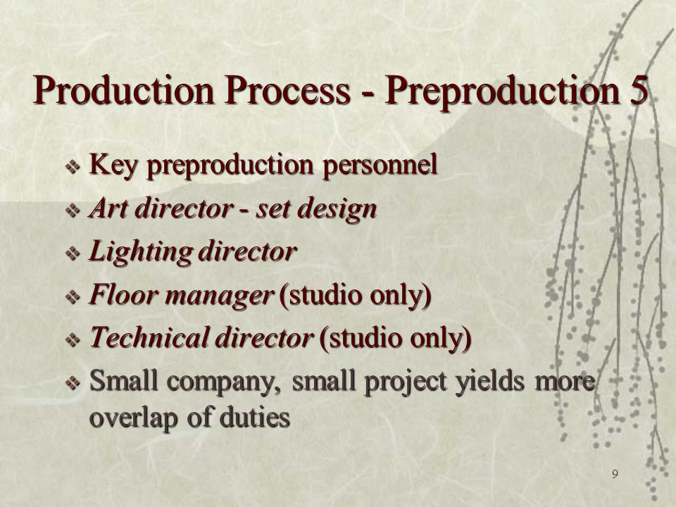 9 Production Process - Preproduction 5  Key preproduction personnel  Art director - set design  Lighting director  Floor manager (studio only)  Technical director (studio only)  Small company, small project yields more overlap of duties