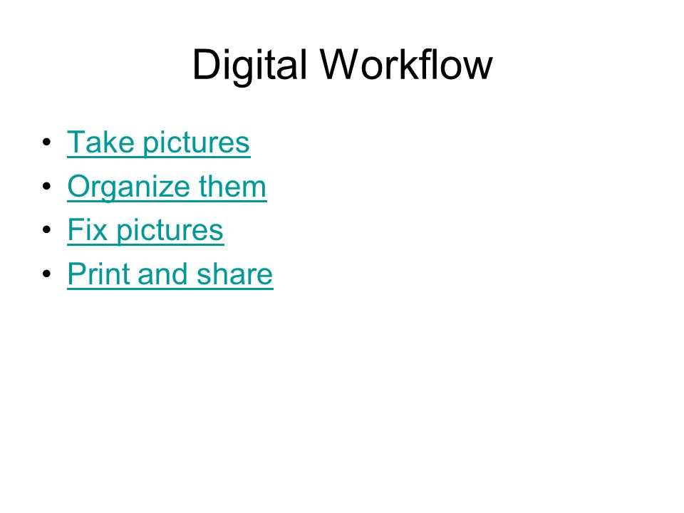 Digital Workflow Take pictures Organize them Fix pictures Print and share