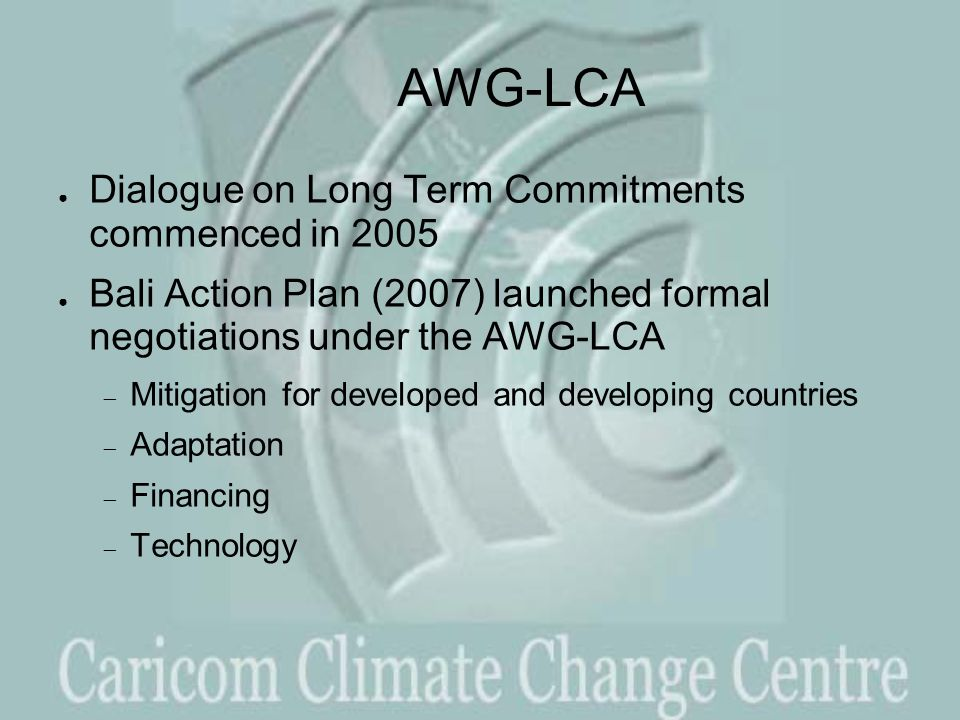 AWG-LCA ● Dialogue on Long Term Commitments commenced in 2005 ● Bali Action Plan (2007) launched formal negotiations under the AWG-LCA  Mitigation for developed and developing countries  Adaptation  Financing  Technology