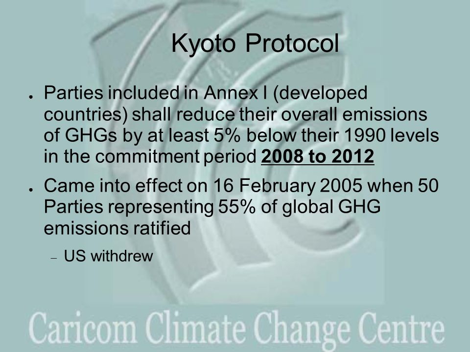 Kyoto Protocol ● Parties included in Annex I (developed countries) shall reduce their overall emissions of GHGs by at least 5% below their 1990 levels in the commitment period 2008 to 2012 ● Came into effect on 16 February 2005 when 50 Parties representing 55% of global GHG emissions ratified  US withdrew