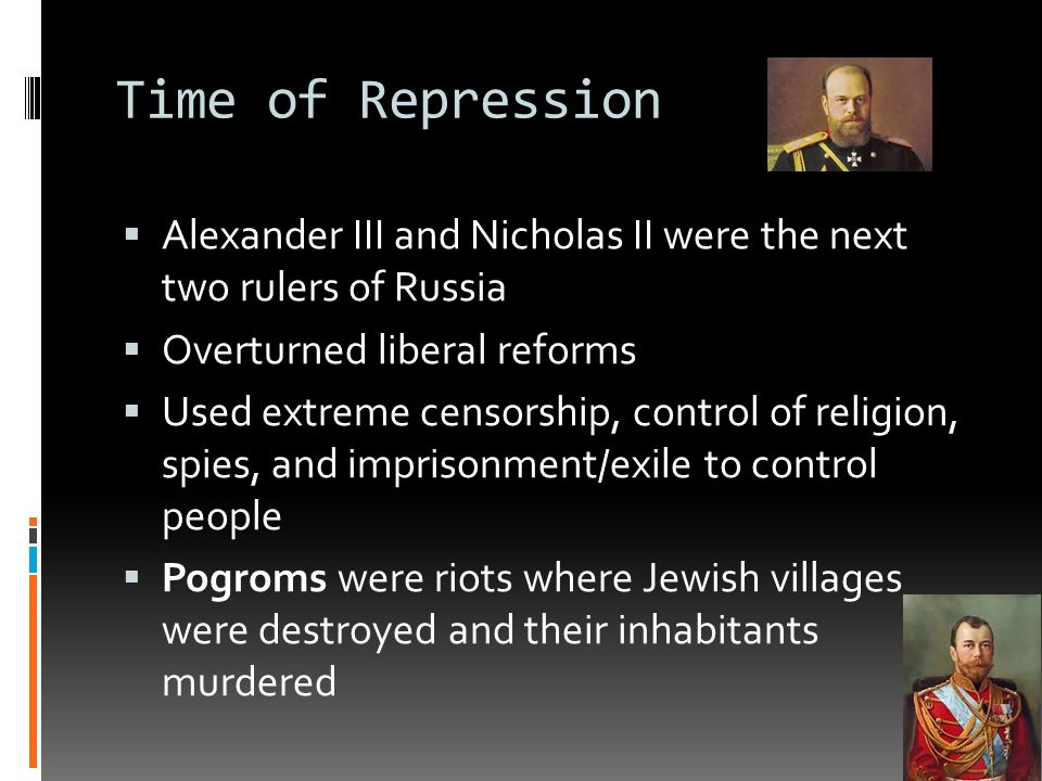 Time of Repression  Alexander III and Nicholas II were the next two rulers of Russia  Overturned liberal reforms  Used extreme censorship, control of religion, spies, and imprisonment/exile to control people  Pogroms were riots where Jewish villages were destroyed and their inhabitants murdered