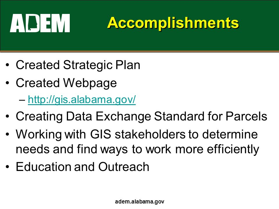 adem.alabama.gov Accomplishments Created Strategic Plan Created Webpage –  Creating Data Exchange Standard for Parcels Working with GIS stakeholders to determine needs and find ways to work more efficiently Education and Outreach