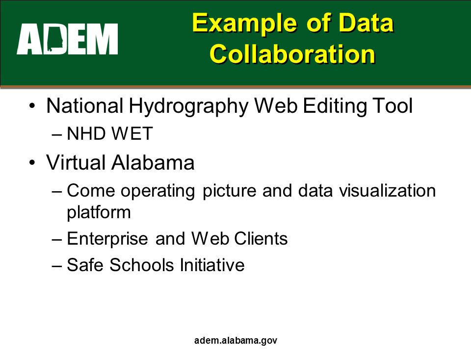 Example of Data Collaboration National Hydrography Web Editing Tool –NHD WET Virtual Alabama –Come operating picture and data visualization platform –Enterprise and Web Clients –Safe Schools Initiative adem.alabama.gov