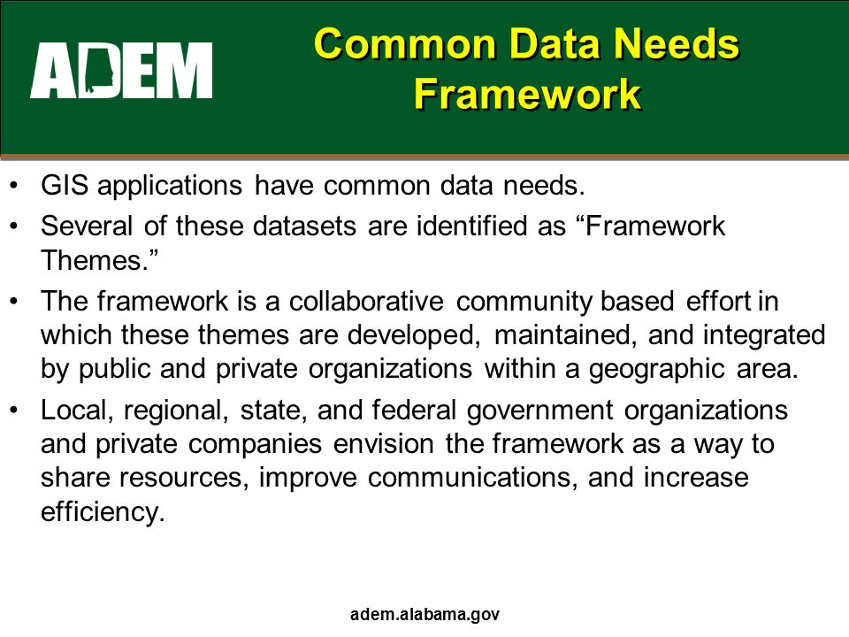 adem.alabama.gov Common Data Needs Framework GIS applications have common data needs.