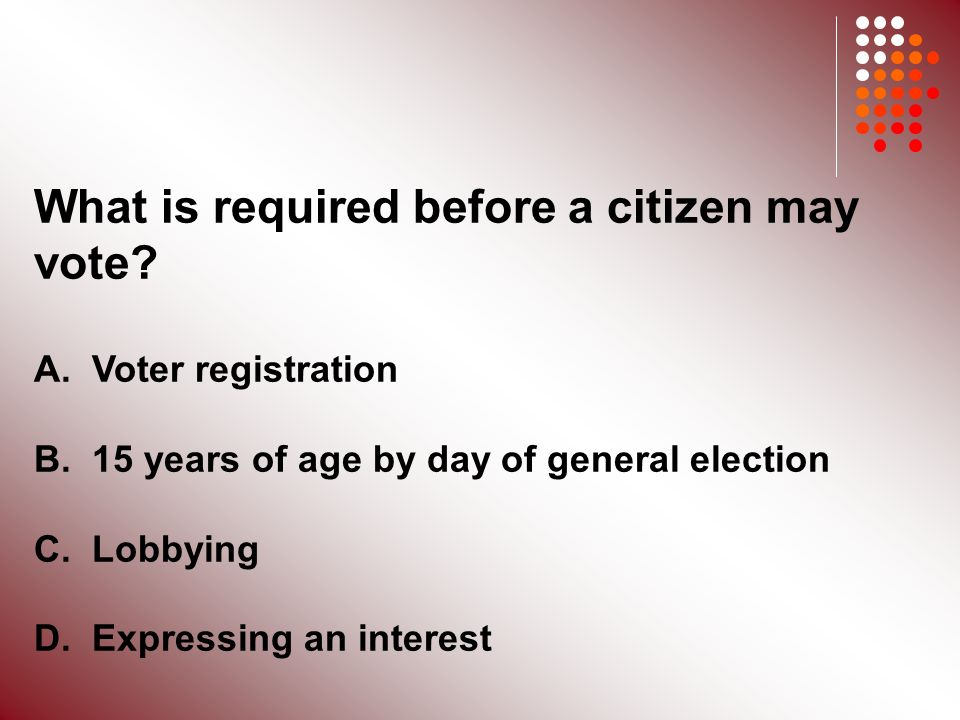 What is required before a citizen may vote. A. Voter registration B.