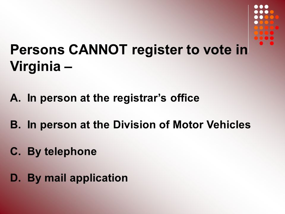 Persons CANNOT register to vote in Virginia – A. In person at the registrar's office B.