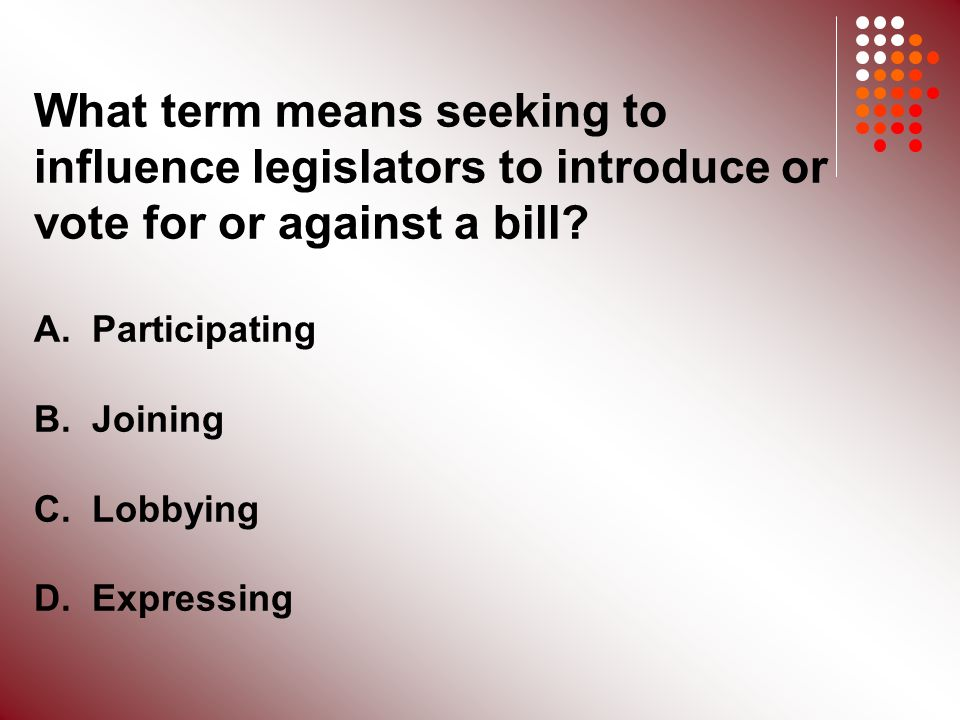 What term means seeking to influence legislators to introduce or vote for or against a bill.