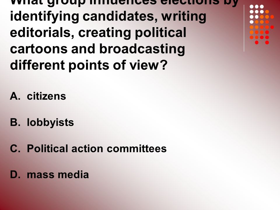 What group influences elections by identifying candidates, writing editorials, creating political cartoons and broadcasting different points of view.