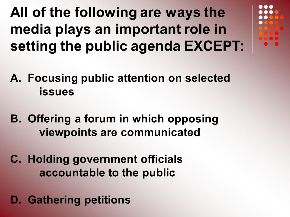 All of the following are ways the media plays an important role in setting the public agenda EXCEPT: A.
