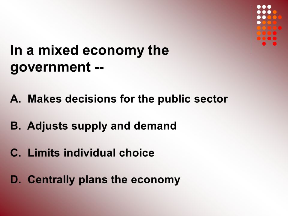 In a mixed economy the government -- A. Makes decisions for the public sector B.