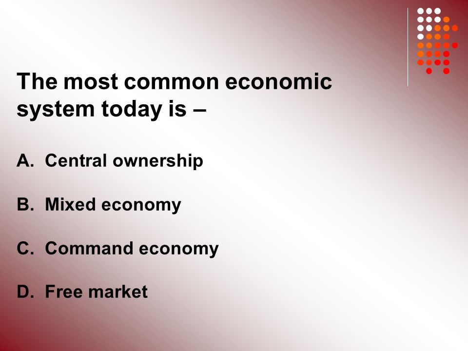 The most common economic system today is – A. Central ownership B.