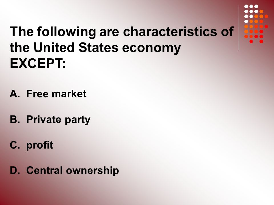The following are characteristics of the United States economy EXCEPT: A.