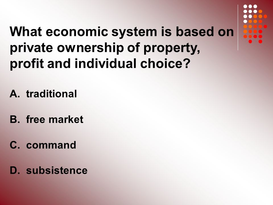 What economic system is based on private ownership of property, profit and individual choice.