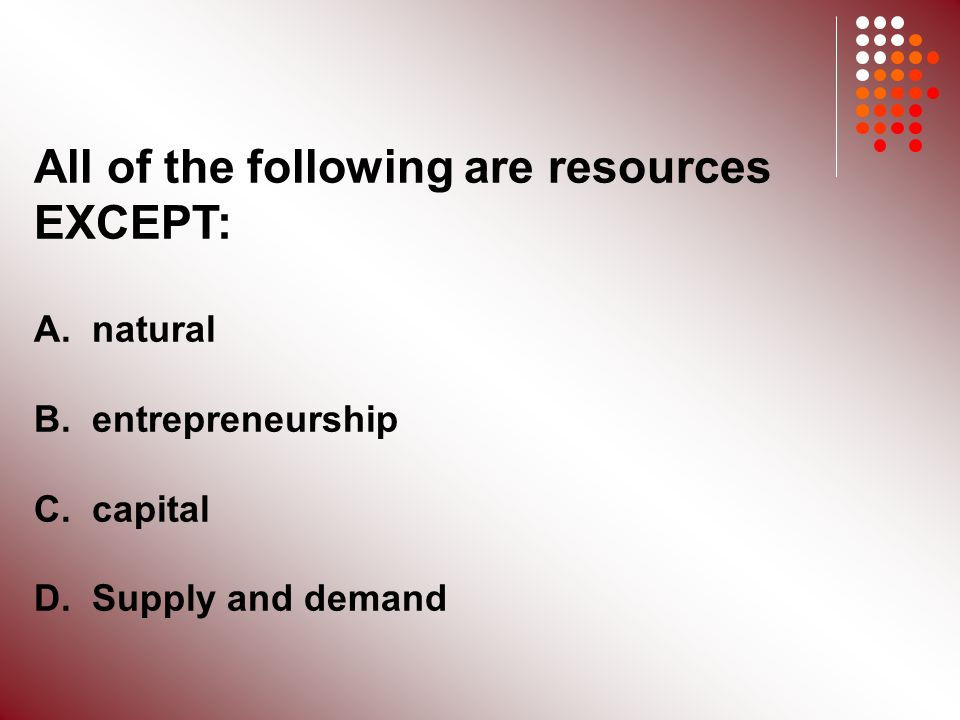 All of the following are resources EXCEPT: A. natural B.