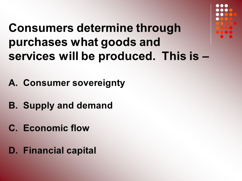 Consumers determine through purchases what goods and services will be produced.