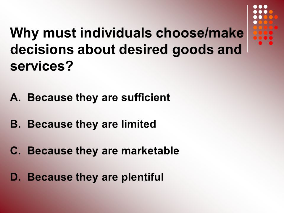 Why must individuals choose/make decisions about desired goods and services.
