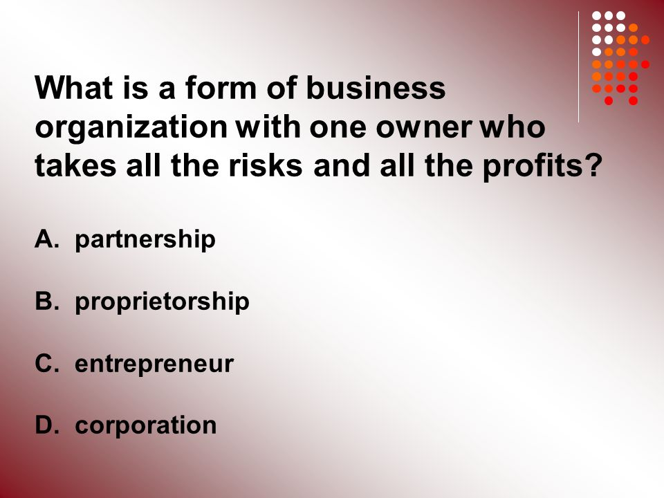 What is a form of business organization with one owner who takes all the risks and all the profits.