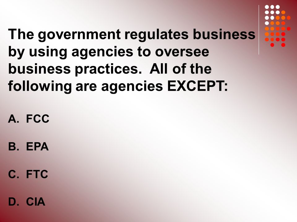 The government regulates business by using agencies to oversee business practices.