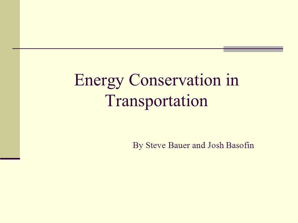 Energy Conservation in Transportation By Steve Bauer and Josh Basofin