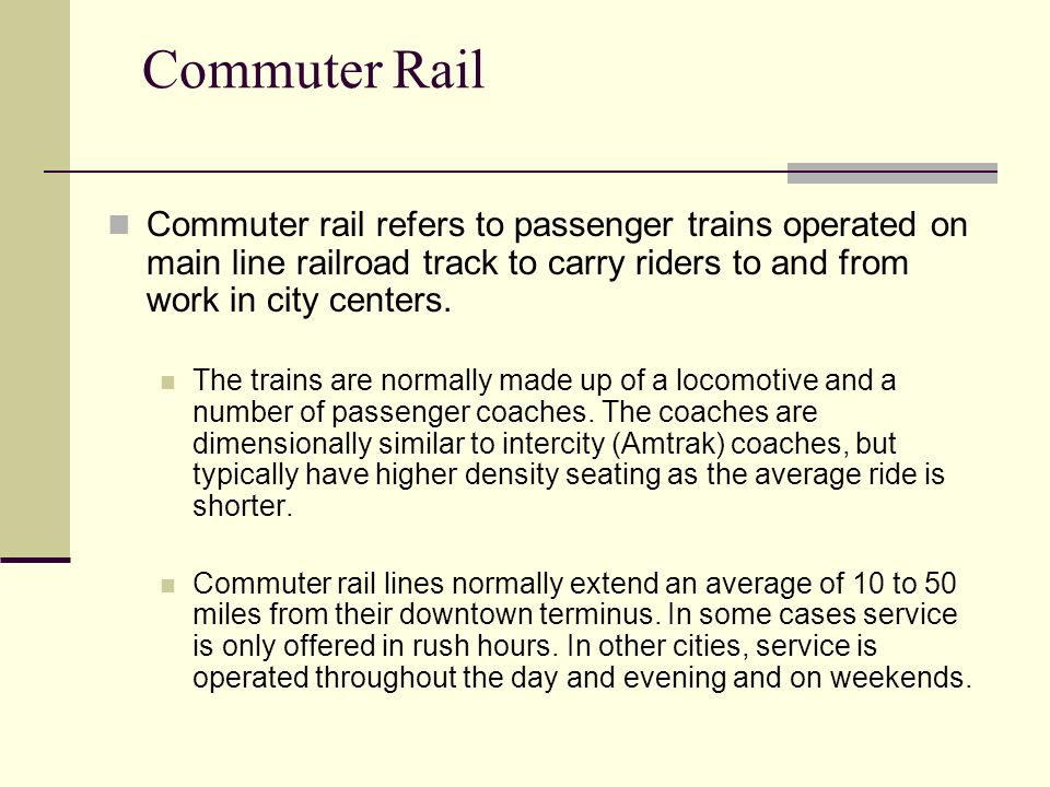 Commuter Rail Commuter rail refers to passenger trains operated on main line railroad track to carry riders to and from work in city centers.