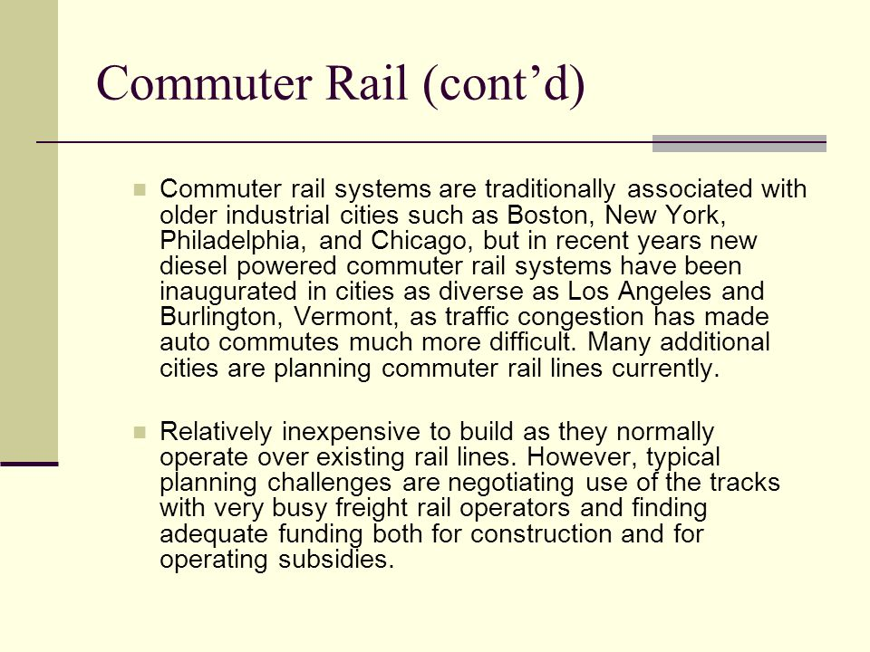 Commuter Rail (cont'd) Commuter rail systems are traditionally associated with older industrial cities such as Boston, New York, Philadelphia, and Chicago, but in recent years new diesel powered commuter rail systems have been inaugurated in cities as diverse as Los Angeles and Burlington, Vermont, as traffic congestion has made auto commutes much more difficult.