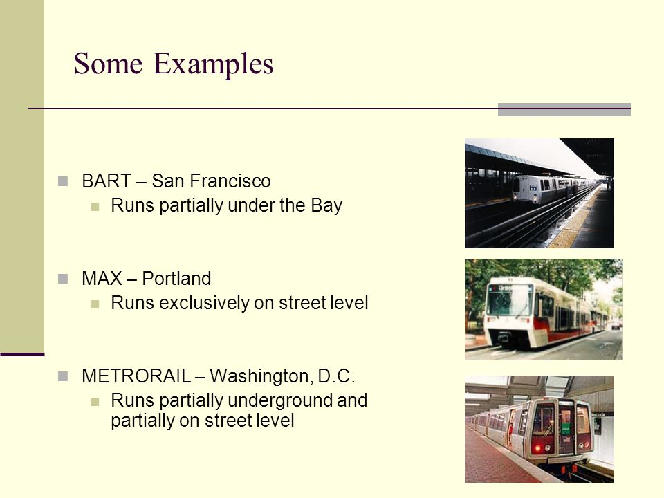 Some Examples BART – San Francisco Runs partially under the Bay MAX – Portland Runs exclusively on street level METRORAIL – Washington, D.C.