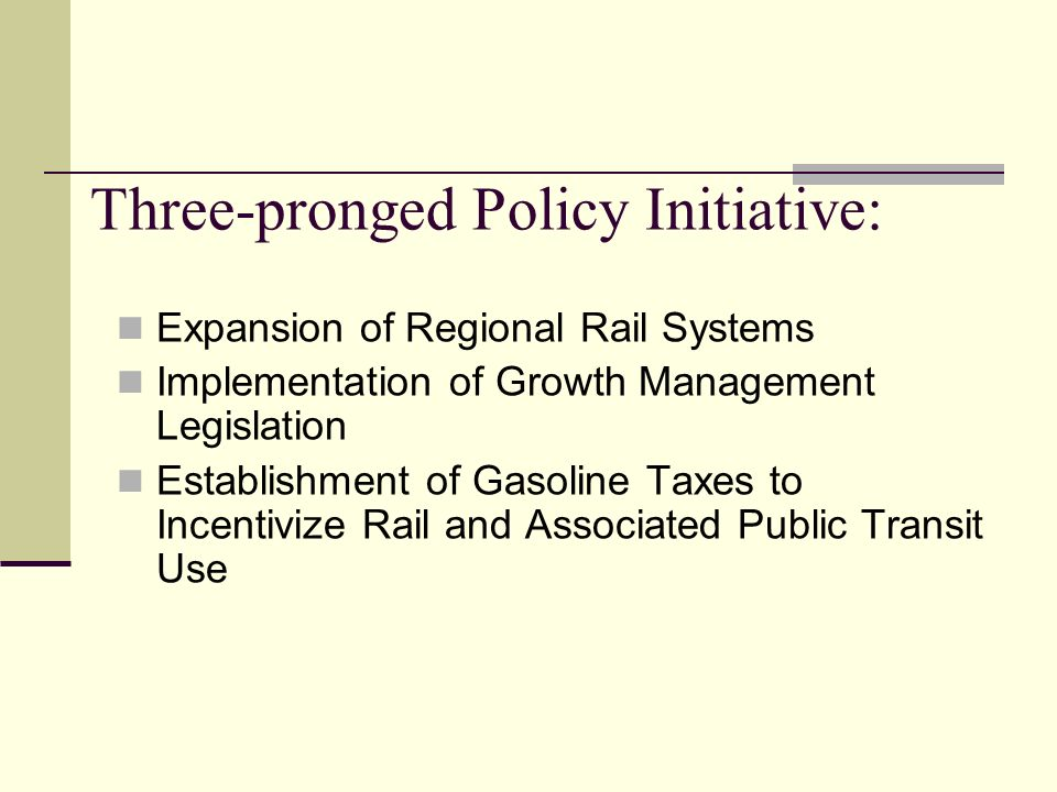 Three-pronged Policy Initiative: Expansion of Regional Rail Systems Implementation of Growth Management Legislation Establishment of Gasoline Taxes to Incentivize Rail and Associated Public Transit Use