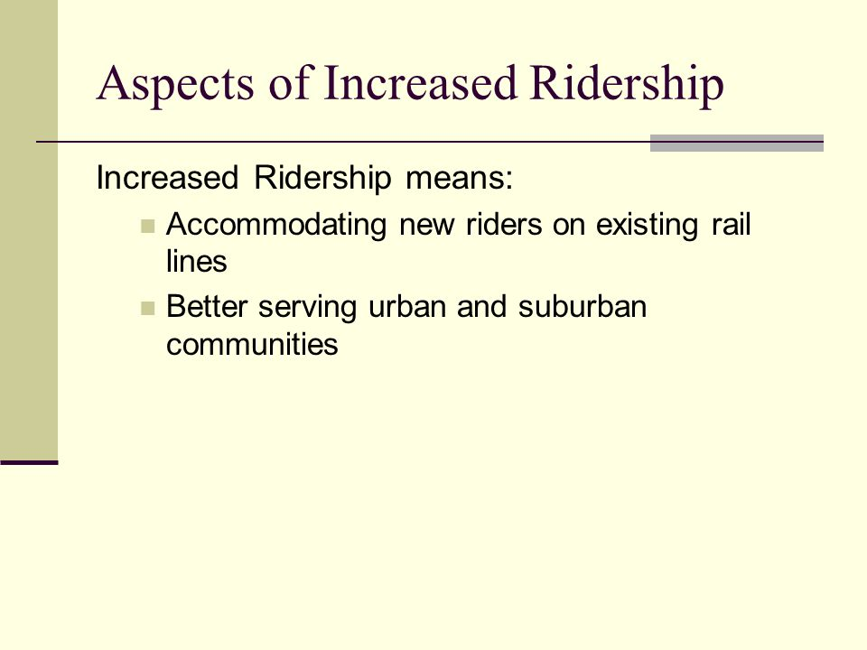 Aspects of Increased Ridership Increased Ridership means: Accommodating new riders on existing rail lines Better serving urban and suburban communities